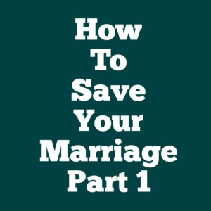 How to save your marriage, Part 1