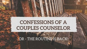 Confessions of a Couples Counselor OR The Routine is Back