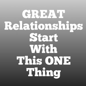 The Prerequisite to Creating Great Relationships